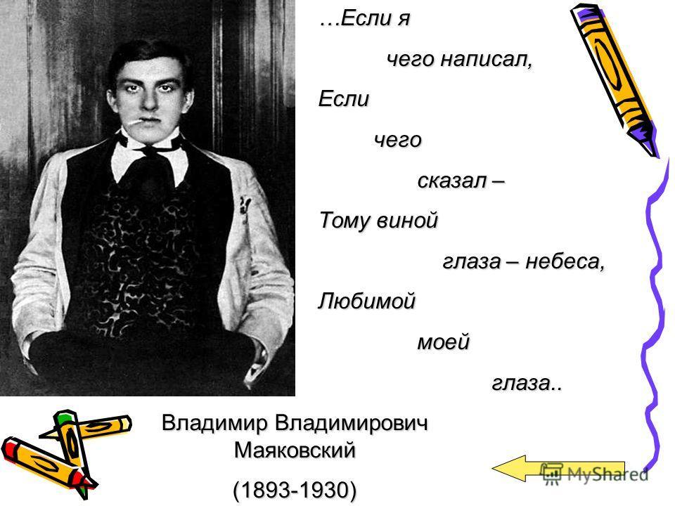 Владимир Владимирович Маяковский (1893-1930) …Если я чего написал, чего написал,Если чего чего сказал – сказал – Тому виной глаза – небеса, глаза – небеса,Любимой моей моей глаза.. глаза..