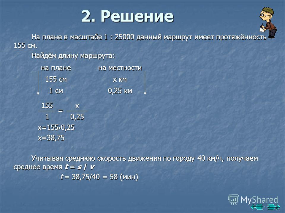 2. Решение На плане в масштабе 1 : 25000 данный маршрут имеет протяжённость 155 см. Найдём длину маршрута: х=155. 0,25 х=155. 0,25 х=38,75 х=38,75 Учитывая среднюю скорость движения по городу 40 км/ч, получаем среднее время t = s / v t = 38,75/40 = 5