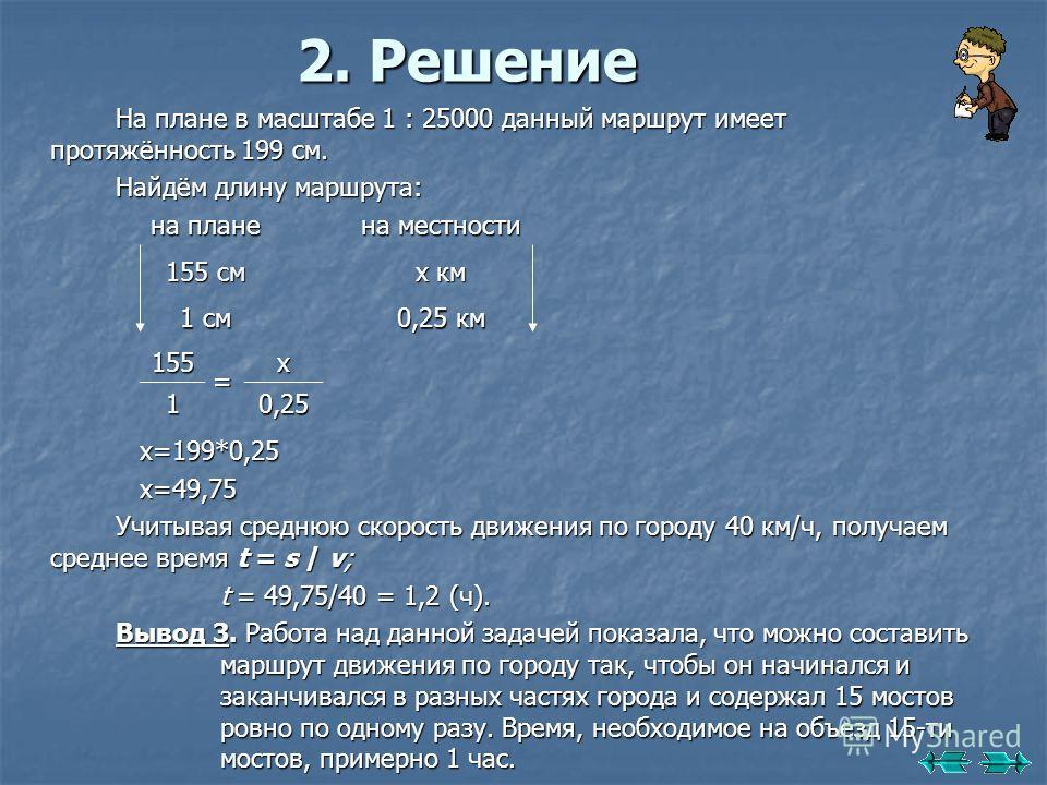 2. Решение На плане в масштабе 1 : 25000 данный маршрут имеет протяжённость 199 см. Найдём длину маршрута: х=199*0,25 х=199*0,25 х=49,75 х=49,75 Учитывая среднюю скорость движения по городу 40 км/ч, получаем среднее время t = s / v; t = 49,75/40 = 1,