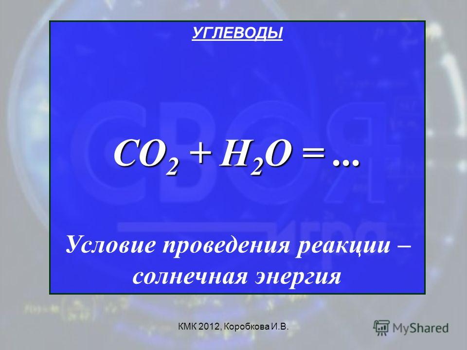 КМК 2012, Коробкова И.В. УГЛЕВОДЫ СО 2 + Н 2 О =... Условие проведения реакции – солнечная энергия