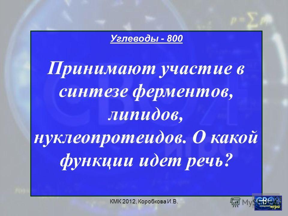КМК 2012, Коробкова И.В. Углеводы - 800 Принимают участие в синтезе ферментов, липидов, нуклеопротеидов. О какой функции идет речь?