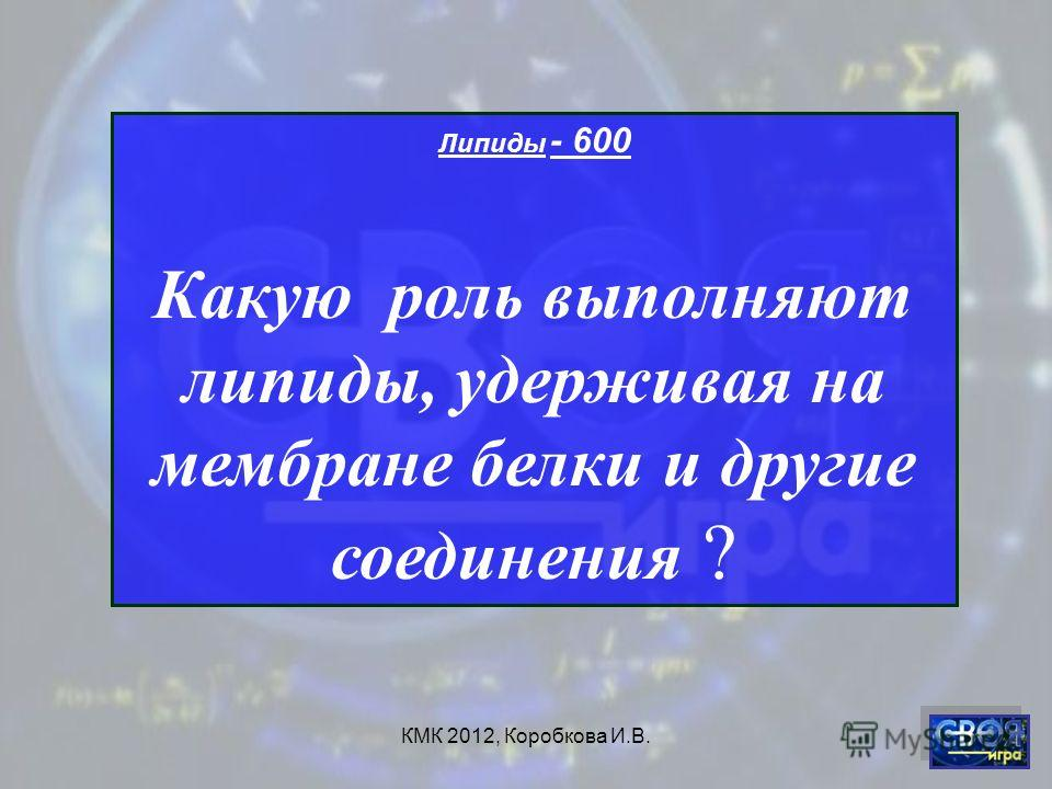 КМК 2012, Коробкова И.В. Липиды - 600 Какую роль выполняют липиды, удерживая на мембране белки и другие соединения ?