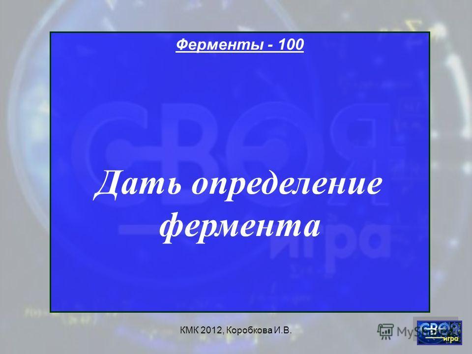 КМК 2012, Коробкова И.В. Ферменты - 100 Дать определение фермента