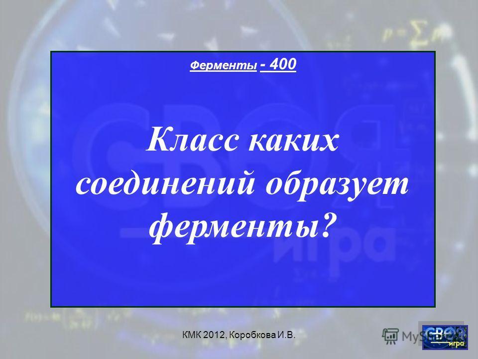 КМК 2012, Коробкова И.В. Ферменты - 400 Класс каких соединений образует ферменты?