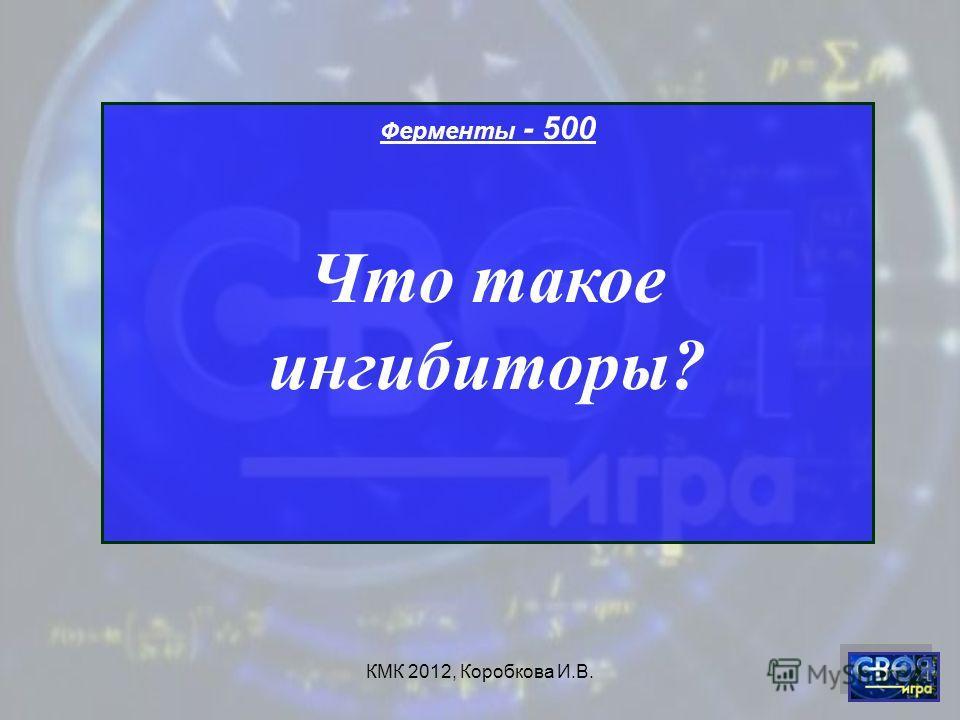 КМК 2012, Коробкова И.В. Ферменты - 500 Что такое ингибиторы?