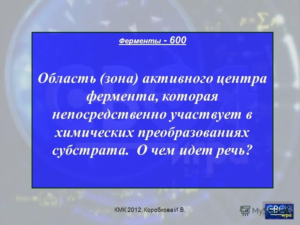 КМК 2012, Коробкова И.В. Ферменты - 600 Область (зона) активного центра фермента, которая непосредственно участвует в химических преобразованиях субстрата. О чем идет речь?