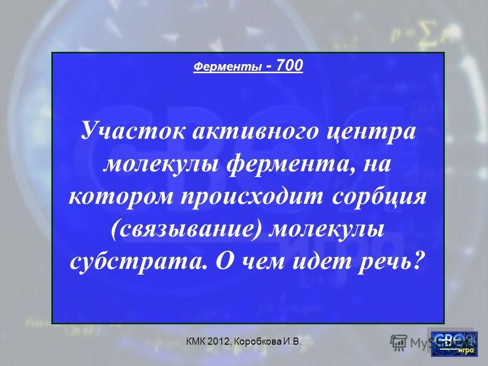 КМК 2012, Коробкова И.В. Ферменты - 700 Участок активного центра молекулы фермента, на котором происходит сорбция (связывание) молекулы субстрата. О чем идет речь?