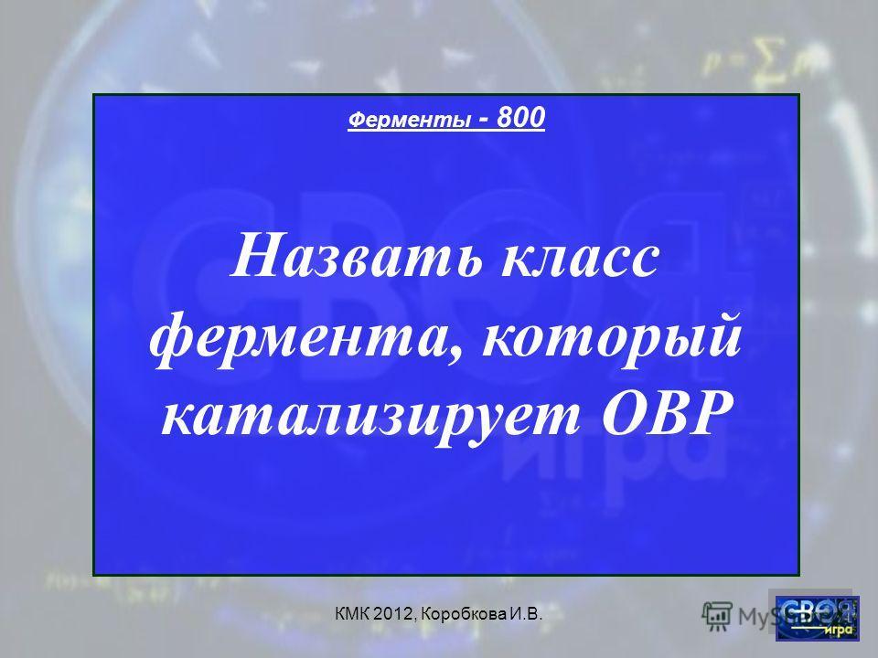 КМК 2012, Коробкова И.В. Ферменты - 800 Назвать класс фермента, который катализирует ОВР