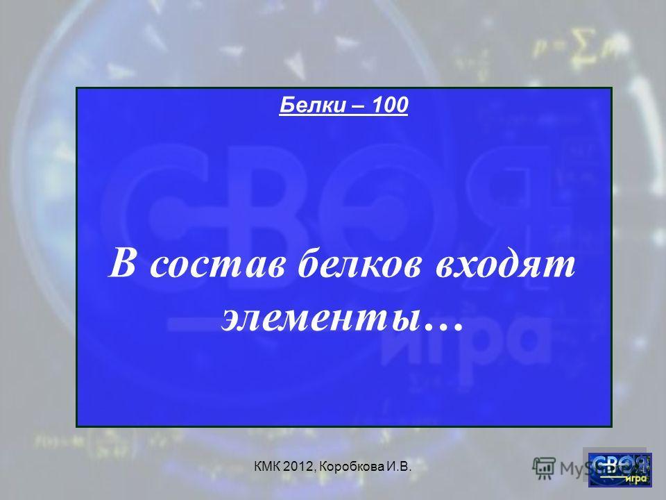 КМК 2012, Коробкова И.В. Белки – 100 В состав белков входят элементы…