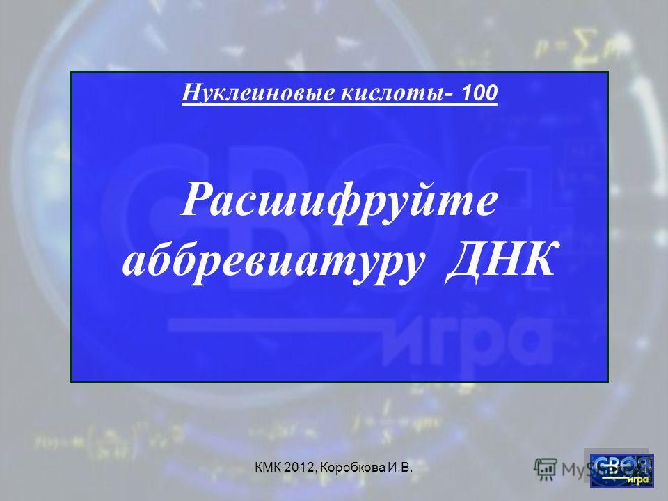 КМК 2012, Коробкова И.В. Нуклеиновые кислоты- 100 Расшифруйте аббревиатуру ДНК