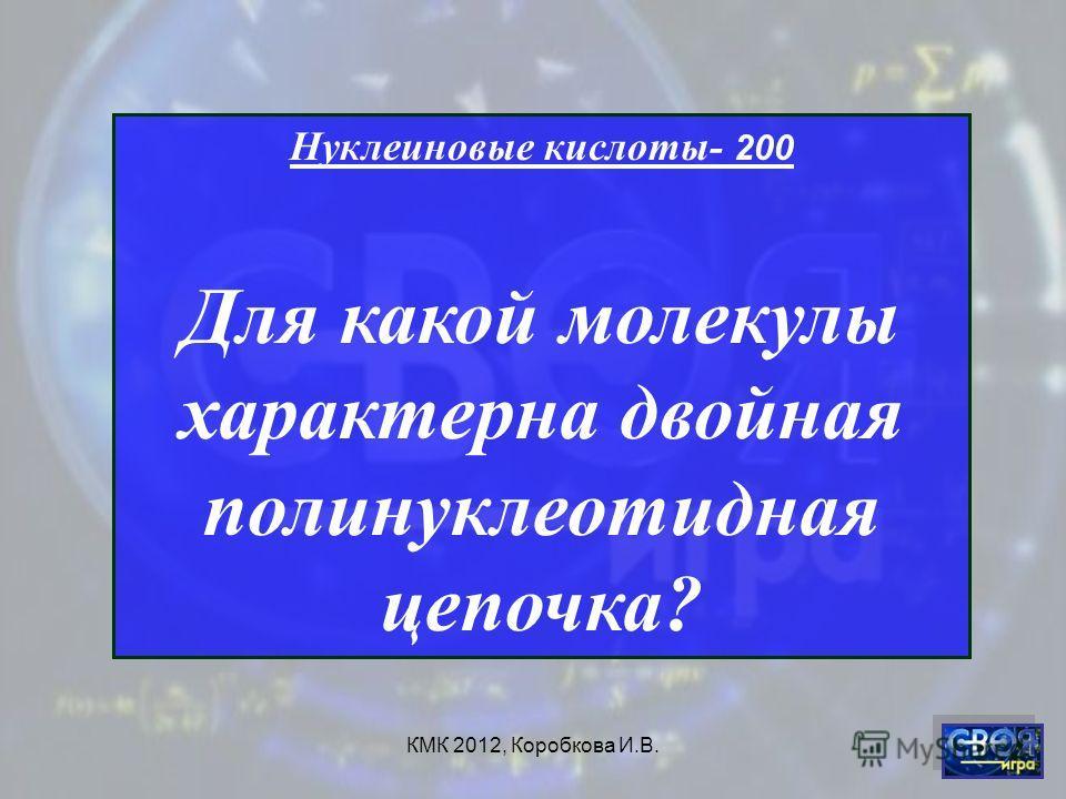 КМК 2012, Коробкова И.В. Нуклеиновые кислоты- 200 Для какой молекулы характерна двойная полинуклеотидная цепочка?