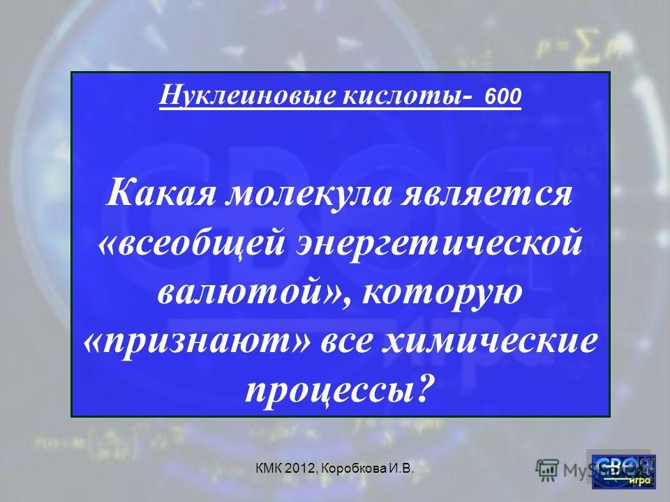 КМК 2012, Коробкова И.В. Нуклеиновые кислоты- 600 Какая молекула является «всеобщей энергетической валютой», которую «признают» все химические процессы?