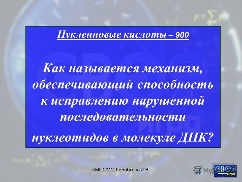 КМК 2012, Коробкова И.В. Нуклеиновые кислоты – 900 Как называется механизм, обеспечивающий способность к исправлению нарушенной последовательности нуклеотидов в молекуле ДНК?
