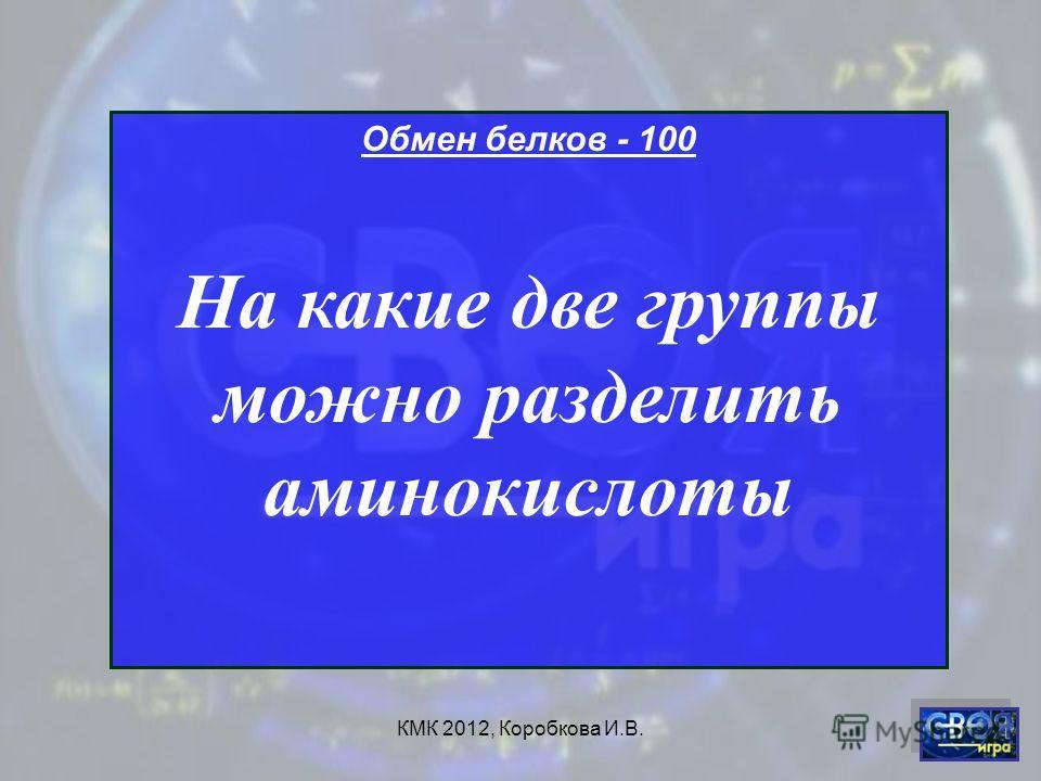 КМК 2012, Коробкова И.В. Обмен белков - 100 На какие две группы можно разделить аминокислоты