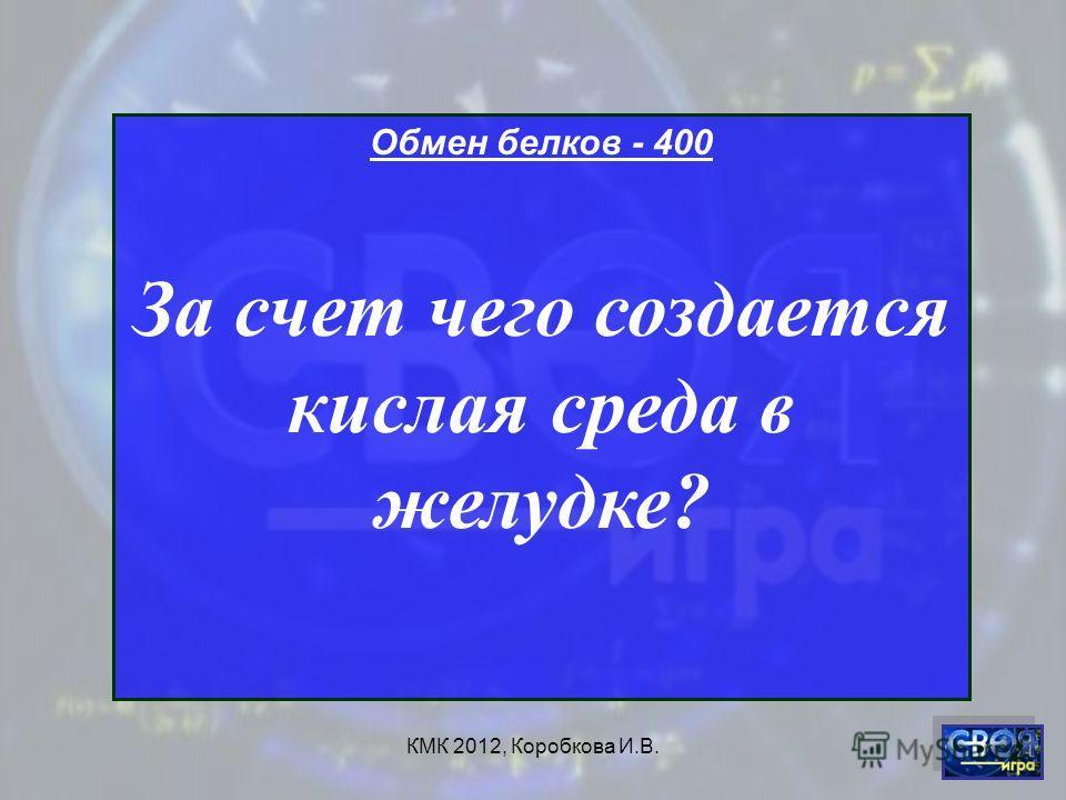 КМК 2012, Коробкова И.В. Обмен белков - 400 За счет чего создается кислая среда в желудке?