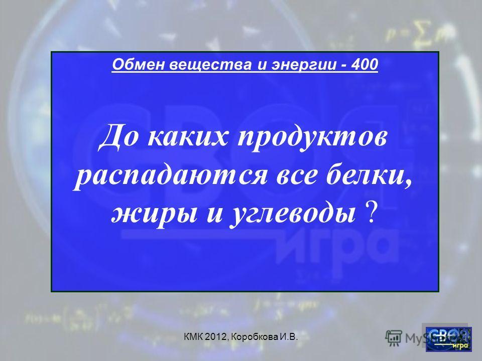 КМК 2012, Коробкова И.В. Обмен вещества и энергии - 400 До каких продуктов распадаются все белки, жиры и углеводы ?