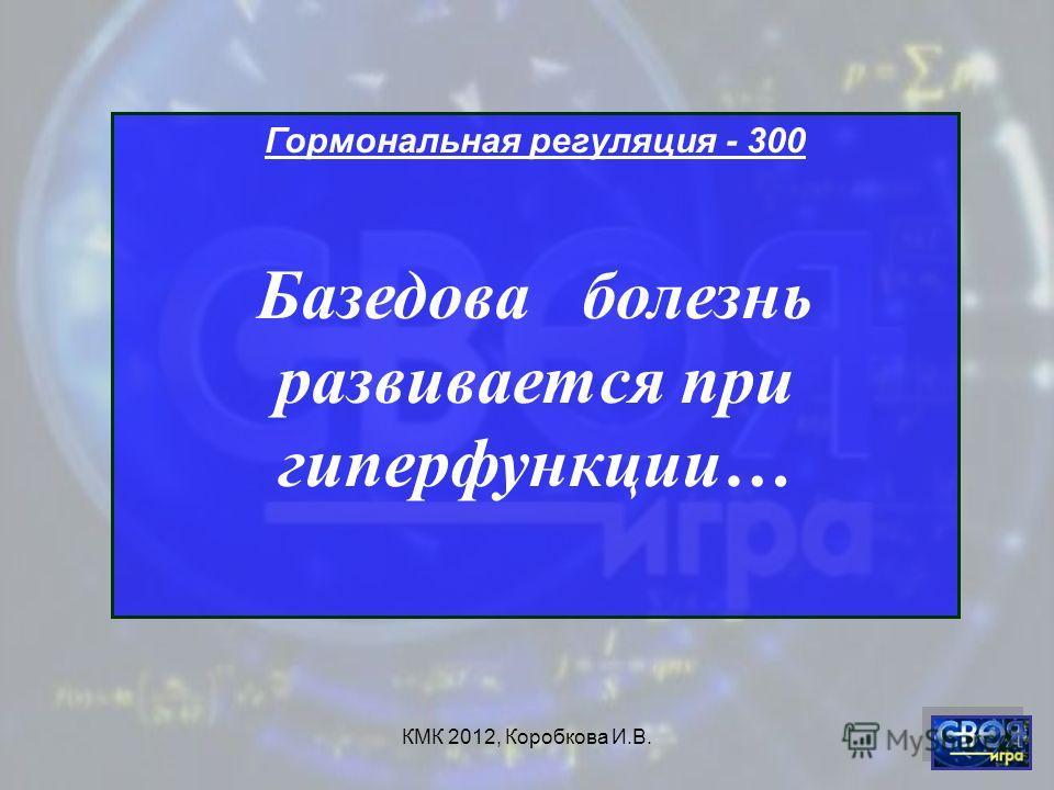 КМК 2012, Коробкова И.В. Гормональная регуляция - 300 Базедова болезнь развивается при гиперфункции…