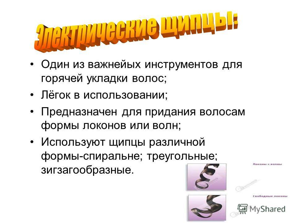 Один из важнейых инструментов для горячей укладки волос; Лёгок в использовании; Предназначен для придания волосам формы локонов или волн; Используют щипцы различной формы-спиральные; треугольные; зигзагообразные.