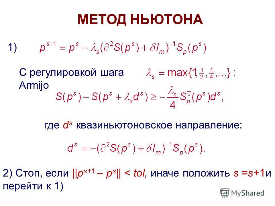 МЕТОД НЬЮТОНА 1) С регулировкой шага Armijo где d s квази ньютоновское направление: 2) Стоп, если ||p s+1 – p s || < tol, иначе положить s =s+1 и перейти к 1)