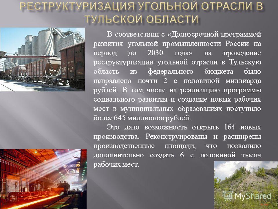В соответствии с « Долгосрочной программой развития угольной промышленности России на период до 2030 года » на проведение реструктуризации угольной отрасли в Тульскую область из федерального бюджета было направлено почти 2 с половиной миллиарда рубле