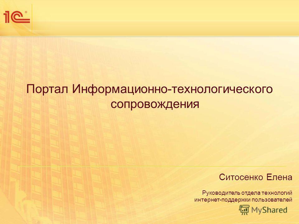 Портал Информационно-технологического сопровождения Ситосенко Елена Руководитель отдела технологий интернет-поддержки пользователей