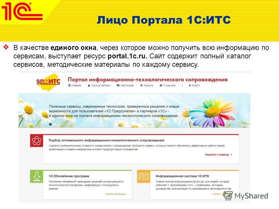 Лицо Портала 1С:ИТС В качестве единого окна, через которое можно получить всю информацию по сервисам, выступает ресурс portal.1c.ru. Сайт содержит полный каталог сервисов, методические материалы по каждому сервису.