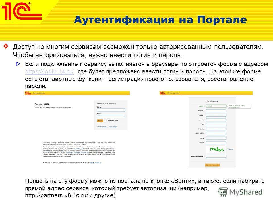 Аутентификация на Портале Доступ ко многим сервисам возможен только авторизованным пользователям. Чтобы авторизоваться, нужно ввести логин и пароль. Если подключение к сервису выполняется в браузере, то откроется форма с адресом https://login.1c.ru/,