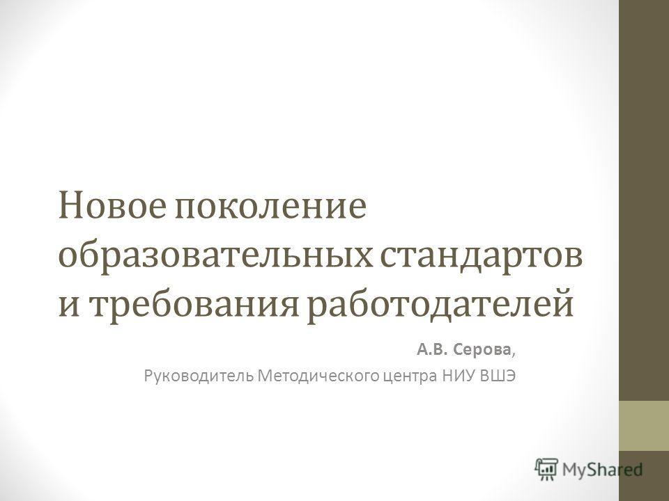 Новое поколение образовательных стандартов и требования работодателей А.В. Серова, Руководитель Методического центра НИУ ВШЭ