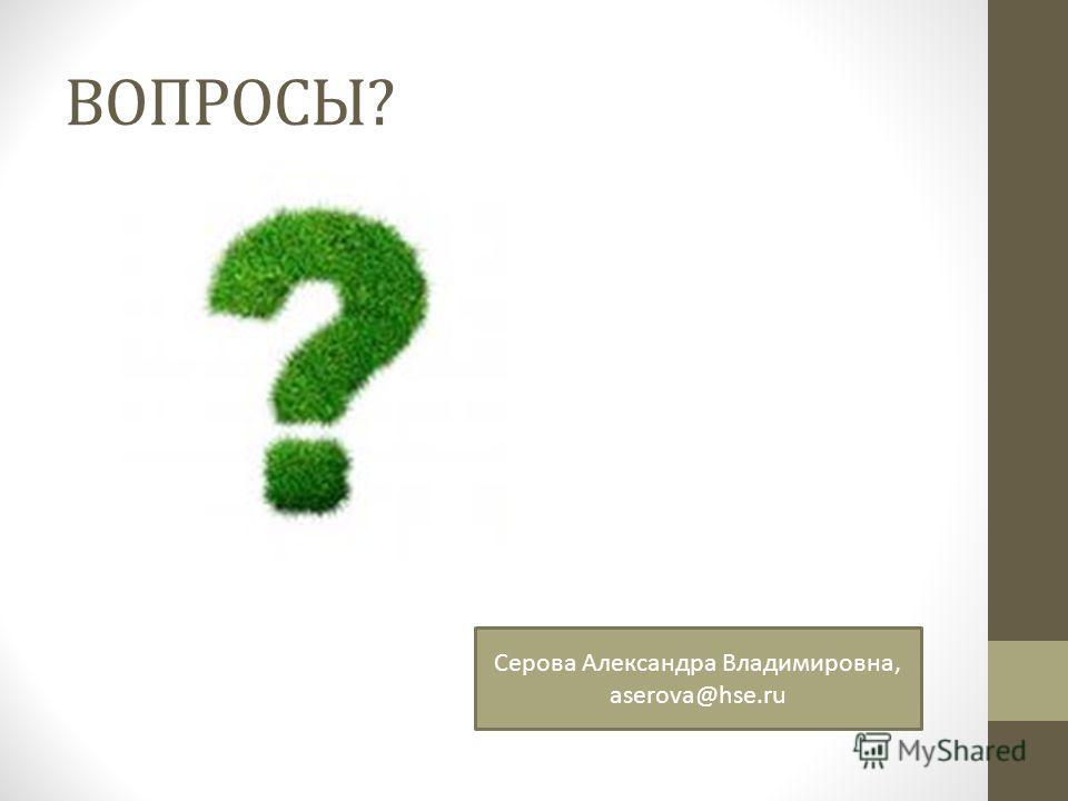 ВОПРОСЫ? Серова Александра Владимировна, aserova@hse.ru