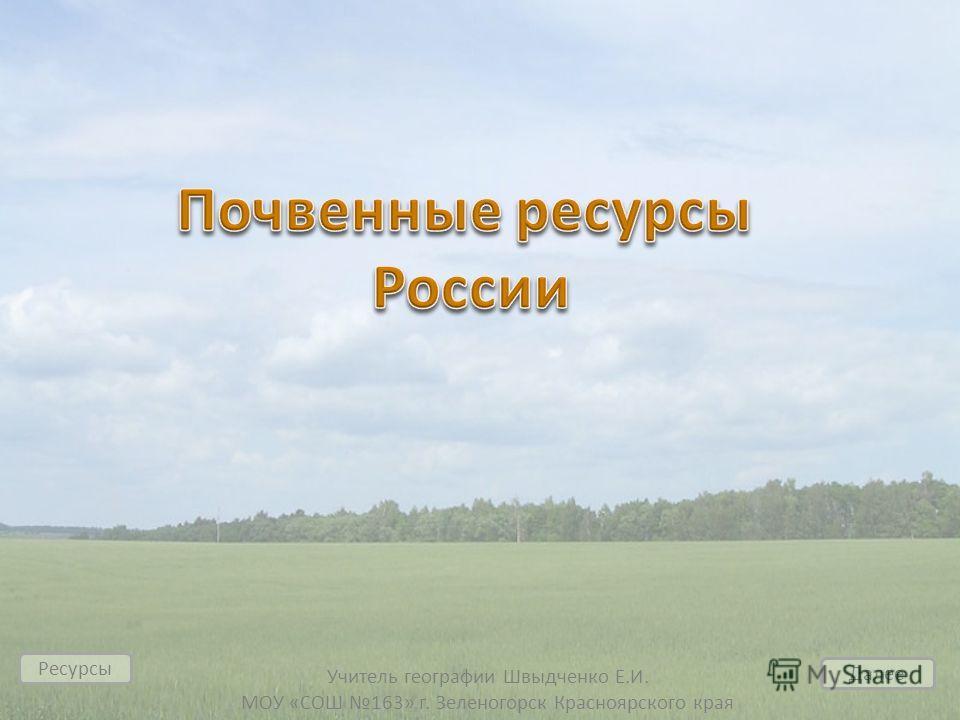 Учитель географии Швыдченко Е.И. МОУ «СОШ 163» г. Зеленогорск Красноярского края Далее Ресурсы