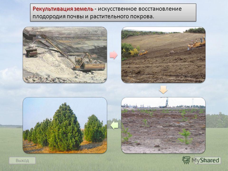 Выход Назад Рекультивация земель Рекультивация земель - искусственное восстановление плодородия почвы и растительного покрова.