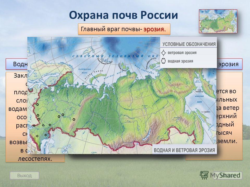 Выход Назад Охрана почв России эрозия. Главный враг почвы- эрозия. Водная эрозия Ветровая эрозия Заключается в смыве плодородного слоя талыми водами, ливнями, особенно на распаханных склонах, возвышенностях, в степях и лесостепях. Усиливается во врем