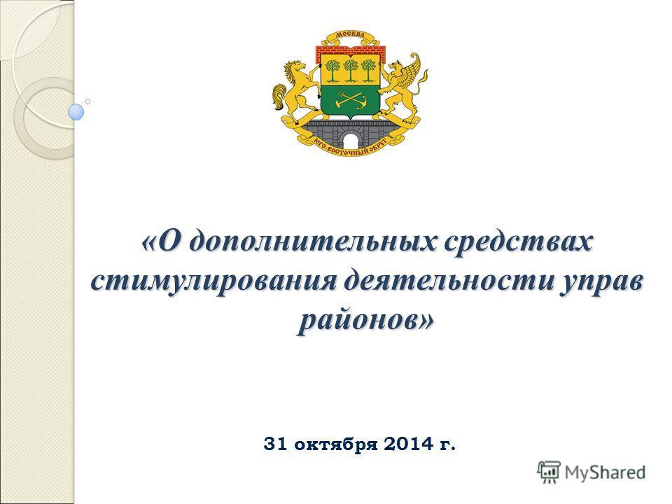 31 октября 2014 г. «О дополнительных средствах стимулирования деятельности управ районов»