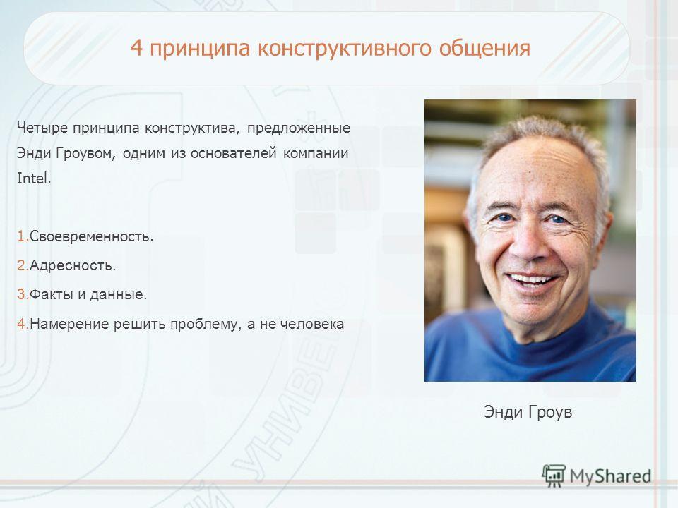 4 принципа конструктивного общения Четыре принципа конструктива, предложенные Энди Гроувом, одним из основателей компании Intel. 1.Своевременность. 2.Адресность. 3. Факты и данные. 4. Намерение решить проблему, а не человека Энди Гроув