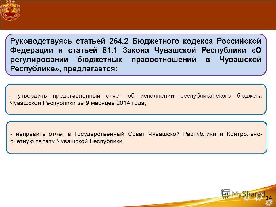 Руководствуясь статьей 264.2 Бюджетного кодекса Российской Федерации и статьей 81.1 Закона Чувашской Республики «О регулировании бюджетных правоотношений в Чувашской Республике», предлагается: - утвердить представленный отчет об исполнении республика