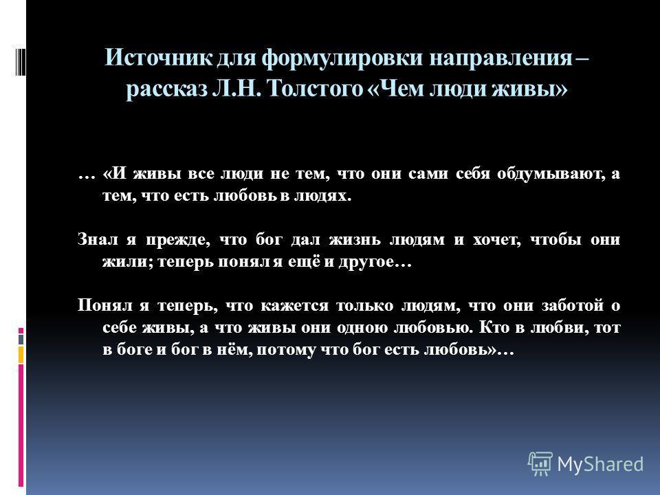 Источник для формулировки направления – рассказ Л.Н. Толстого «Чем люди живы» … «И живы все люди не тем, что они сами себя обдумывают, а тем, что есть любовь в людях. Знал я прежде, что бог дал жизнь людям и хочет, чтобы они жили; теперь понял я ещё