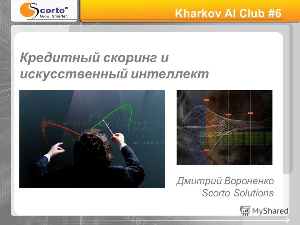 Кредитный скоринг и искусственный интеллект Дмитрий Вороненко Scorto Solutions Kharkov AI Club #6