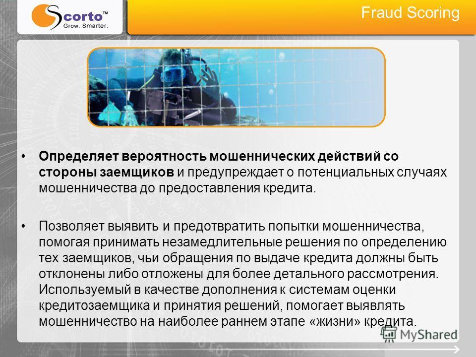Fraud Scoring Определяет вероятность мошеннических действий со стороны заемщиков и предупреждает о потенциальных случаях мошенничества до предоставления кредита. Позволяет выявить и предотвратить попытки мошенничества, помогая принимать незамедлитель