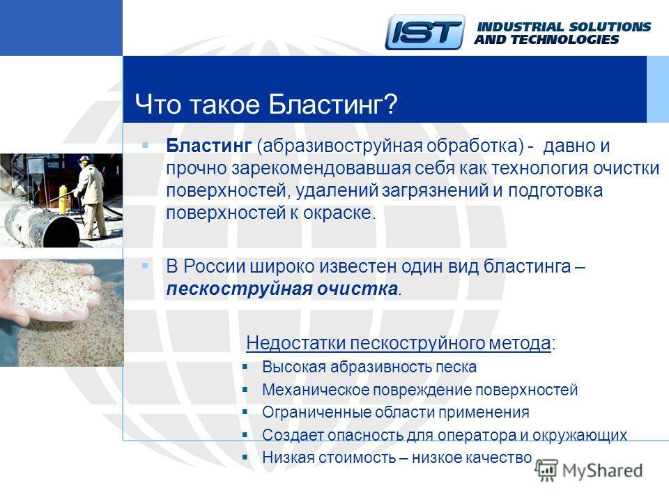 Что такое Бластинг? Бластинг (абразивоструйная обработка) - давно и прочно зарекомендовавшая себя как технология очистки поверхностей, удалений загрязнений и подготовка поверхностей к окраске. В России широко известен один вид бластинга – пескоструйн