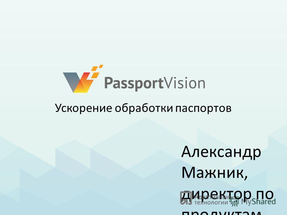 Александр Мажник, директор по продуктам Ускорение обработки паспортов