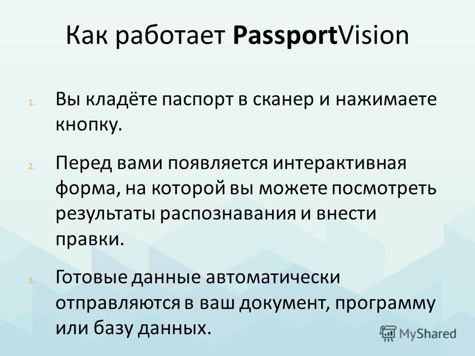 Как работает PassportVision 1. Вы кладёте паспорт в сканер и нажимаете кнопку. 2. Перед вами появляется интерактивная форма, на которой вы можете посмотреть результаты распознавания и внести правки. 3. Готовые данные автоматически отправляются в ваш