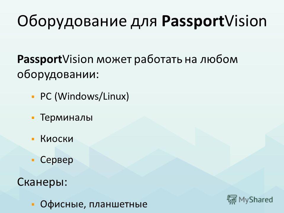 Оборудование для PassportVision PassportVision может работать на любом оборудовании: PC (Windows/Linux) Терминалы Киоски Сервер Сканеры: Офисные, планшетные МФУ Специализированные паспортные
