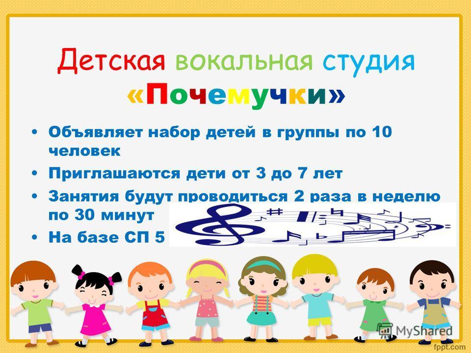 Детская вокальная студия «Почемучки» Объявляет набор детей в группы по 10 человек Приглашаются дети от 3 до 7 лет Занятия будут проводиться 2 раза в неделю по 30 минут На базе СП 5