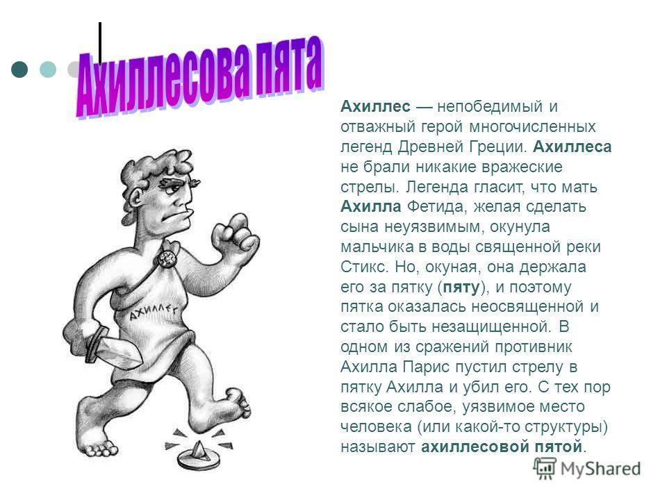 Ахиллес непобедимый и отважный герой многочисленных легенд Древней Греции. Ахиллеса не брали никакие вражеские стрелы. Легенда гласит, что мать Ахилла Фетида, желая сделать сына неуязвимым, окунула мальчика в воды священной реки Стикс. Но, окуная, он