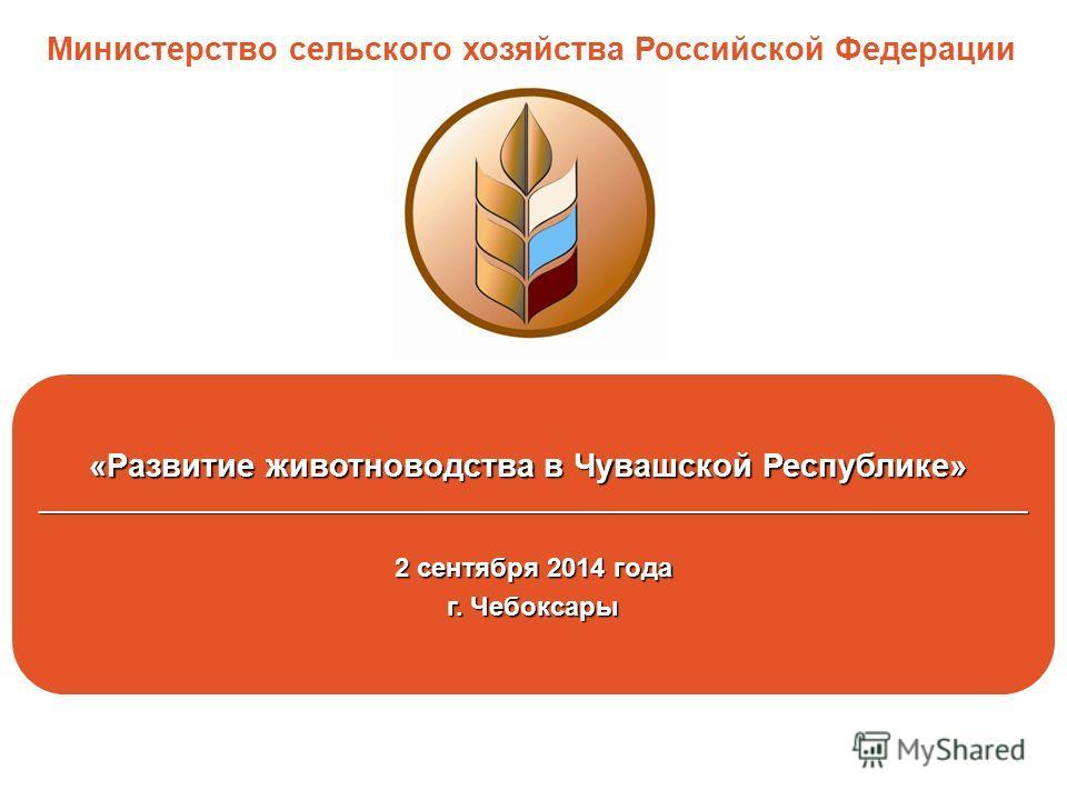 «Развитие животноводства в Чувашской Республике» ______________________________________________________________________ 2 сентября 2014 года г. Чебоксары Министерство сельского хозяйства Российской Федерации