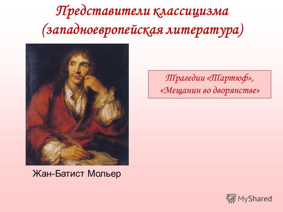 Представители классицизма (западноевропейская литература) Жан-Батист Мольер Трагедии «Тартюф», «Мещанин во дворянстве»
