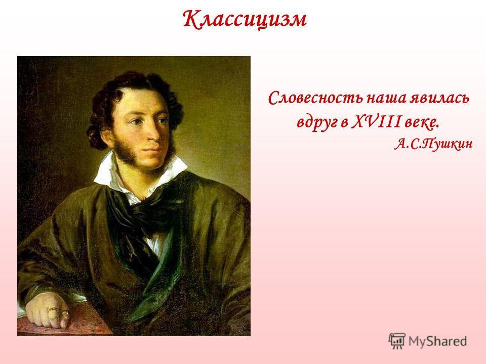 Классицизм Словесность наша явилась вдруг в XVIII веке. А.С.Пушкин