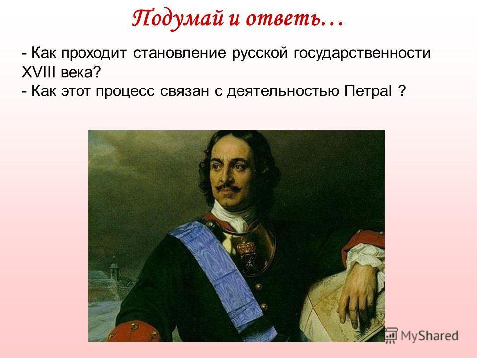 Подумай и ответь… - Как проходит становление русской государственности XVIII века? - Как этот процесс связан с деятельностью ПетраI ?