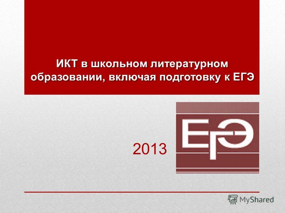ИКТ в школьном литературном образовании, включая подготовку к ЕГЭ 2013