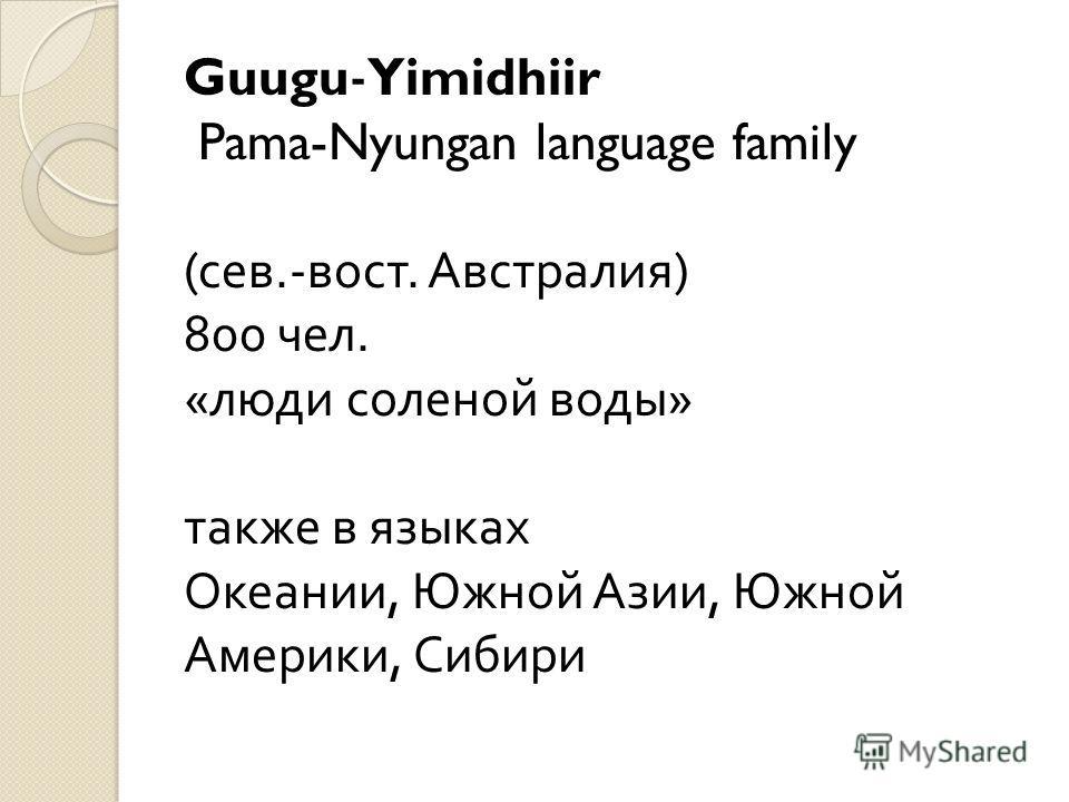 Guugu - Yimidhiir Pama-Nyungan language family (сев.-вост. Австралия) 800 чел. «люди соленой воды» также в языках Океании, Южной Азии, Южной Америки, Сибири